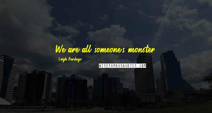 Leigh Bardugo quotes: We are all someone's monster.