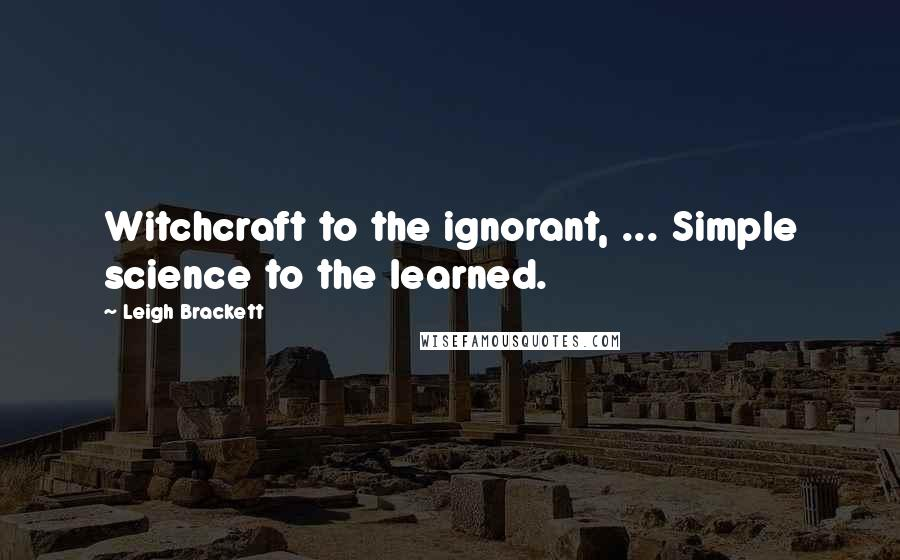 Leigh Brackett quotes: Witchcraft to the ignorant, ... Simple science to the learned.