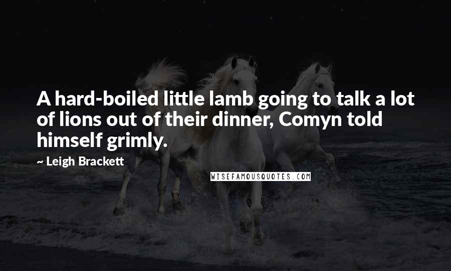 Leigh Brackett quotes: A hard-boiled little lamb going to talk a lot of lions out of their dinner, Comyn told himself grimly.