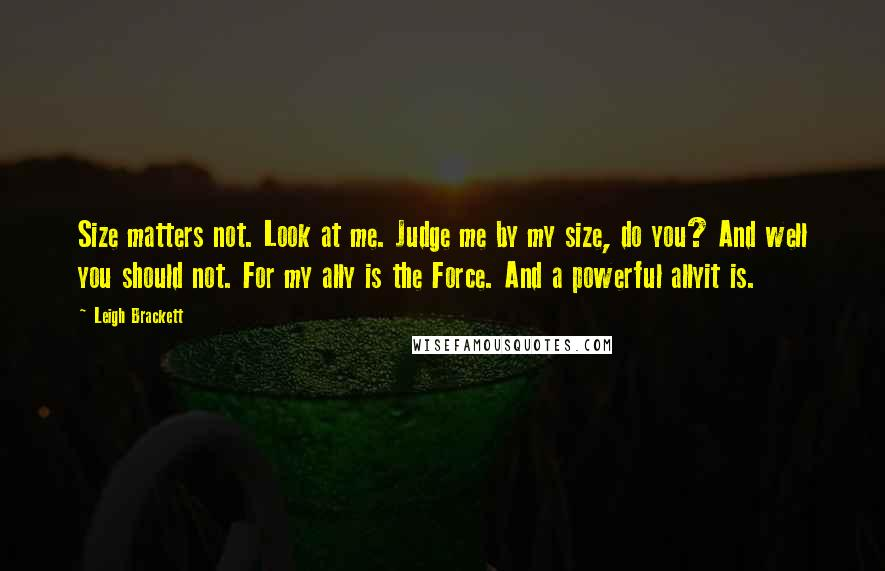 Leigh Brackett quotes: Size matters not. Look at me. Judge me by my size, do you? And well you should not. For my ally is the Force. And a powerful allyit is.