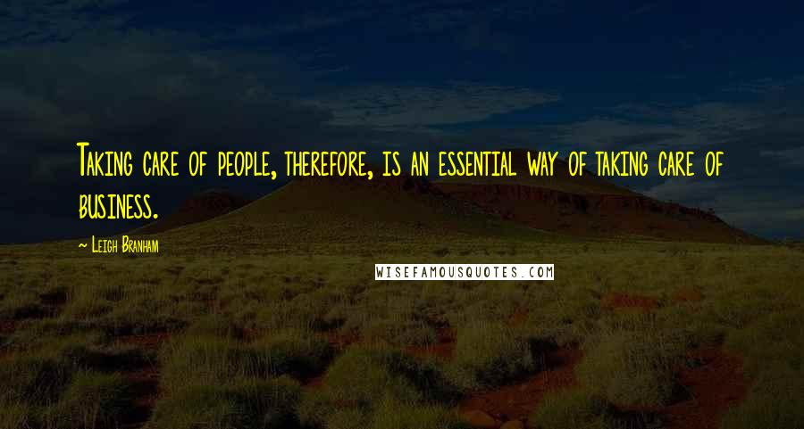 Leigh Branham quotes: Taking care of people, therefore, is an essential way of taking care of business.