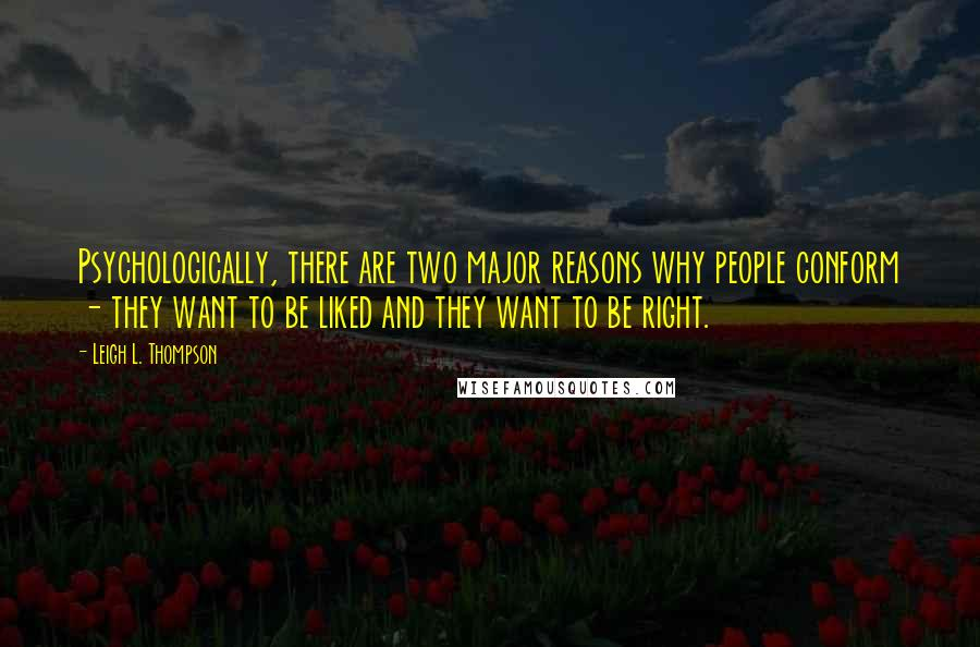 Leigh L. Thompson quotes: Psychologically, there are two major reasons why people conform - they want to be liked and they want to be right.