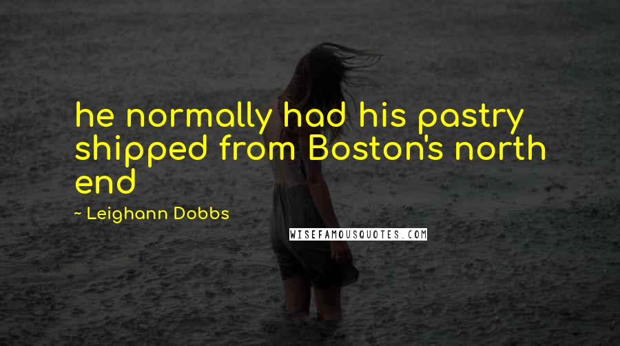 Leighann Dobbs quotes: he normally had his pastry shipped from Boston's north end