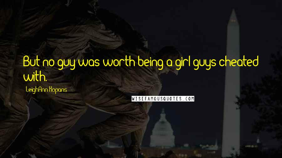 LeighAnn Kopans quotes: But no guy was worth being a girl guys cheated with.