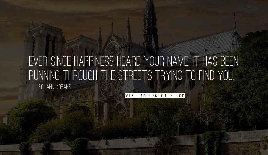 LeighAnn Kopans quotes: Ever since happiness heard your name, it has been running through the streets trying to find you.