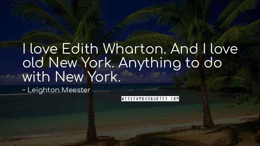Leighton Meester quotes: I love Edith Wharton. And I love old New York. Anything to do with New York.