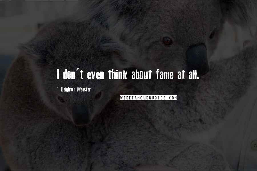 Leighton Meester quotes: I don't even think about fame at all.