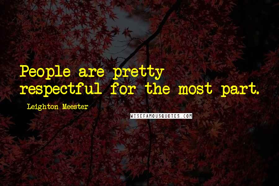 Leighton Meester quotes: People are pretty respectful for the most part.