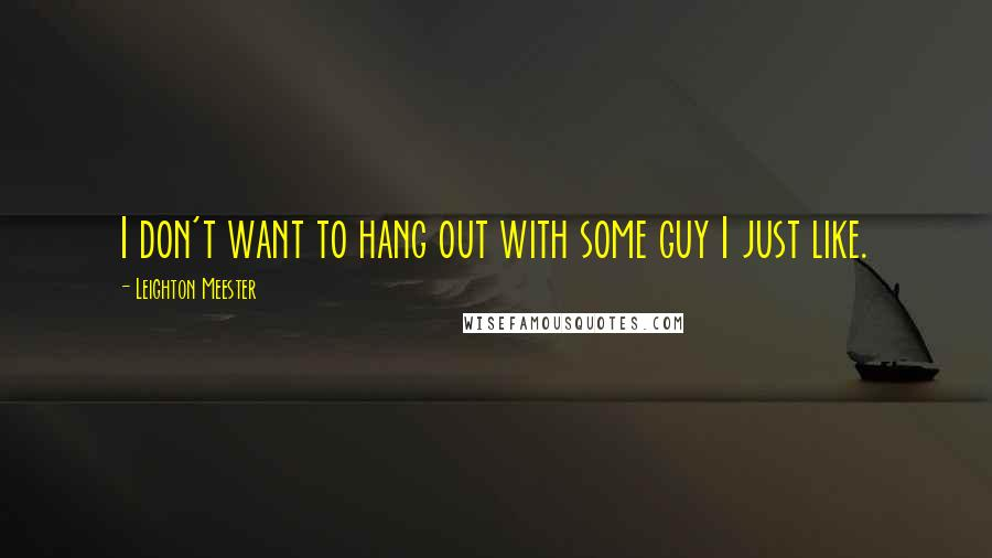 Leighton Meester quotes: I don't want to hang out with some guy I just like.