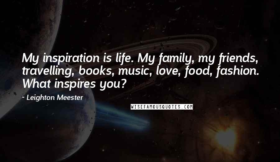 Leighton Meester quotes: My inspiration is life. My family, my friends, travelling, books, music, love, food, fashion. What inspires you?