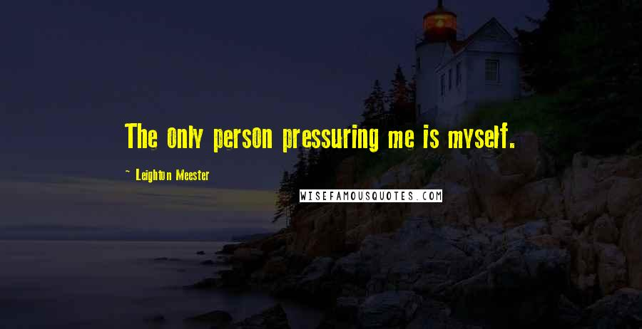 Leighton Meester quotes: The only person pressuring me is myself.