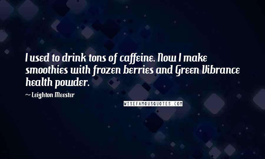Leighton Meester quotes: I used to drink tons of caffeine. Now I make smoothies with frozen berries and Green Vibrance health powder.