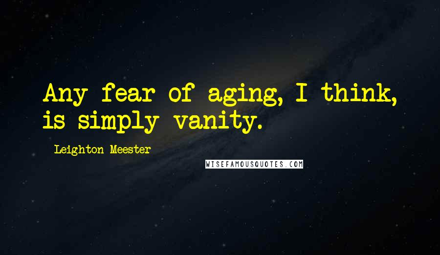 Leighton Meester quotes: Any fear of aging, I think, is simply vanity.