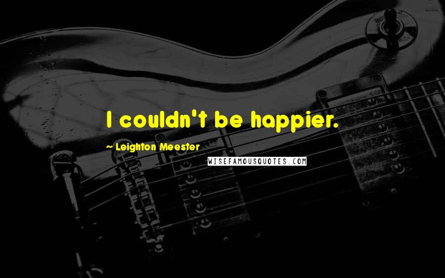Leighton Meester quotes: I couldn't be happier.