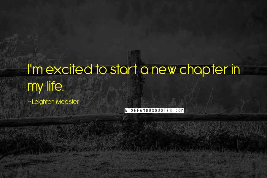 Leighton Meester quotes: I'm excited to start a new chapter in my life.