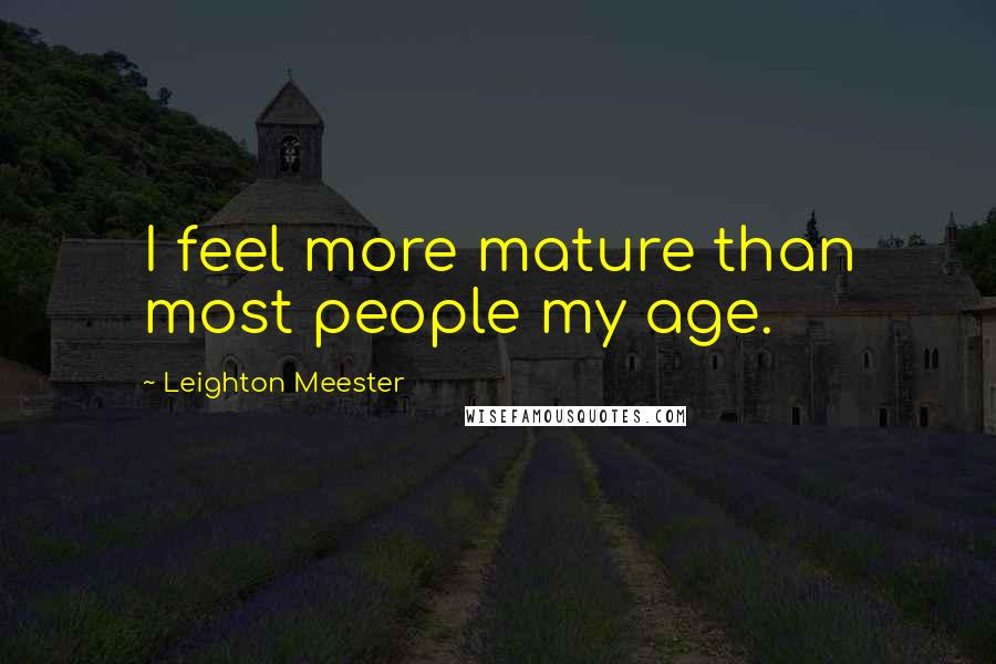 Leighton Meester quotes: I feel more mature than most people my age.