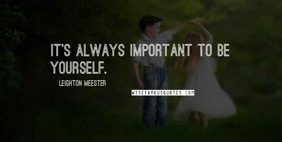 Leighton Meester quotes: It's always important to be yourself.