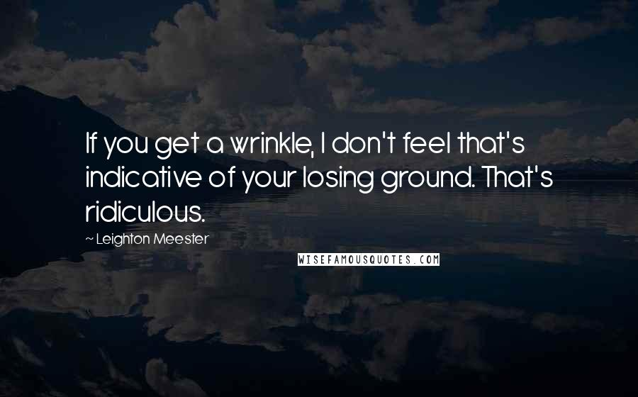 Leighton Meester quotes: If you get a wrinkle, I don't feel that's indicative of your losing ground. That's ridiculous.