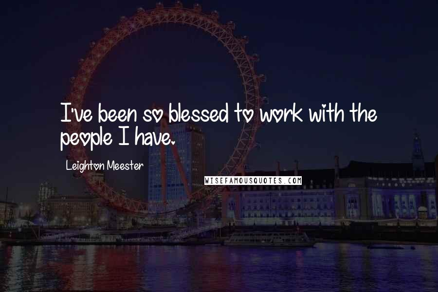 Leighton Meester quotes: I've been so blessed to work with the people I have.