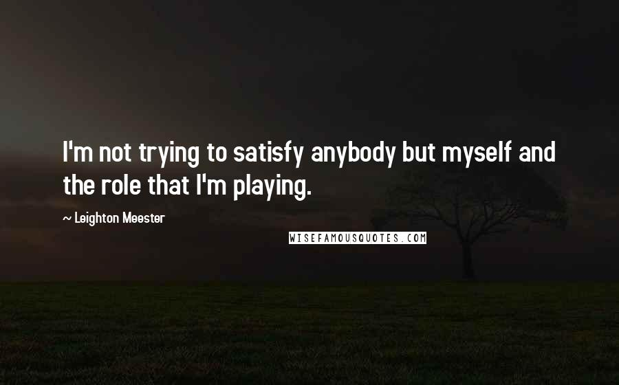 Leighton Meester quotes: I'm not trying to satisfy anybody but myself and the role that I'm playing.