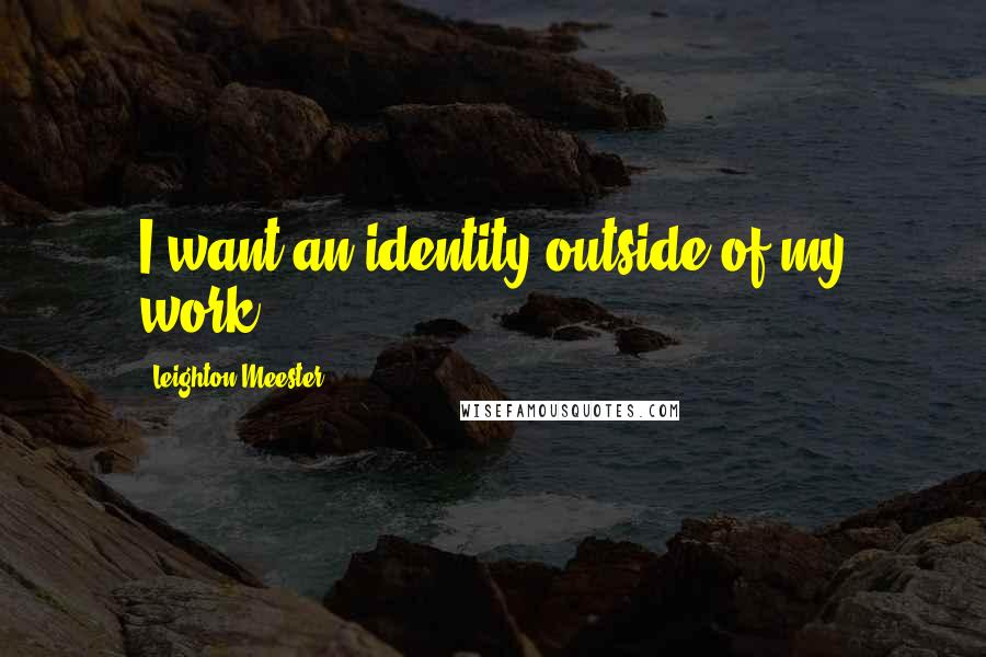Leighton Meester quotes: I want an identity outside of my work.