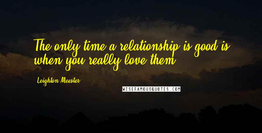 Leighton Meester quotes: The only time a relationship is good is when you really love them.