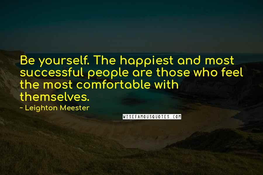 Leighton Meester quotes: Be yourself. The happiest and most successful people are those who feel the most comfortable with themselves.