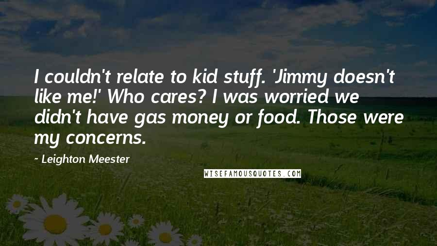 Leighton Meester quotes: I couldn't relate to kid stuff. 'Jimmy doesn't like me!' Who cares? I was worried we didn't have gas money or food. Those were my concerns.