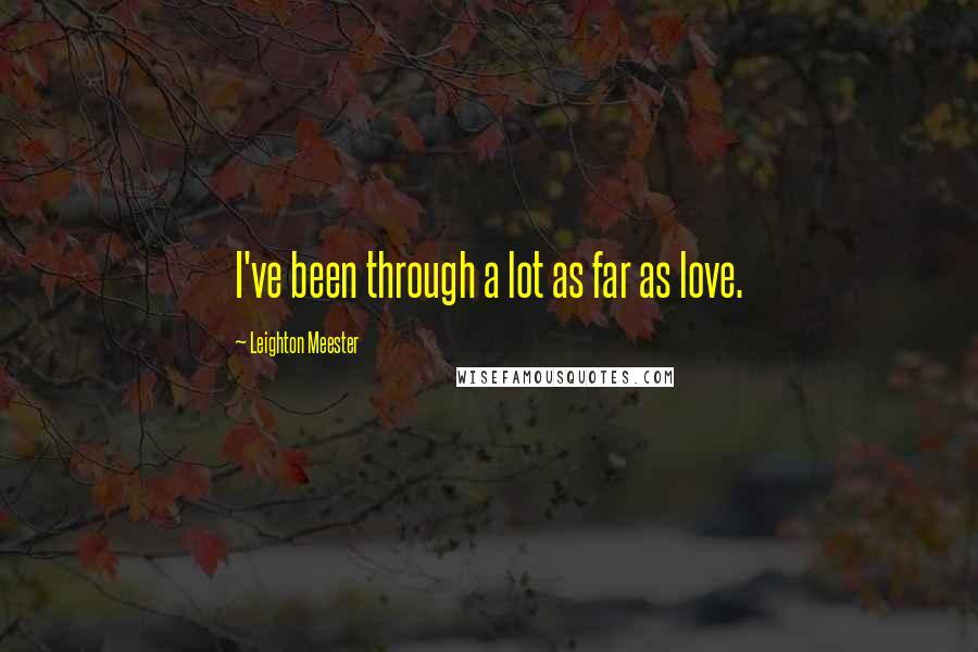 Leighton Meester quotes: I've been through a lot as far as love.