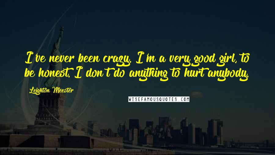 Leighton Meester quotes: I've never been crazy. I'm a very good girl, to be honest. I don't do anything to hurt anybody.