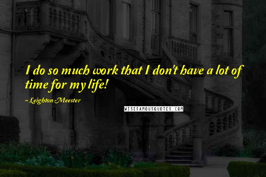 Leighton Meester quotes: I do so much work that I don't have a lot of time for my life!