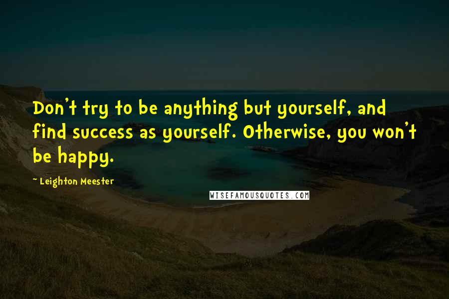 Leighton Meester quotes: Don't try to be anything but yourself, and find success as yourself. Otherwise, you won't be happy.
