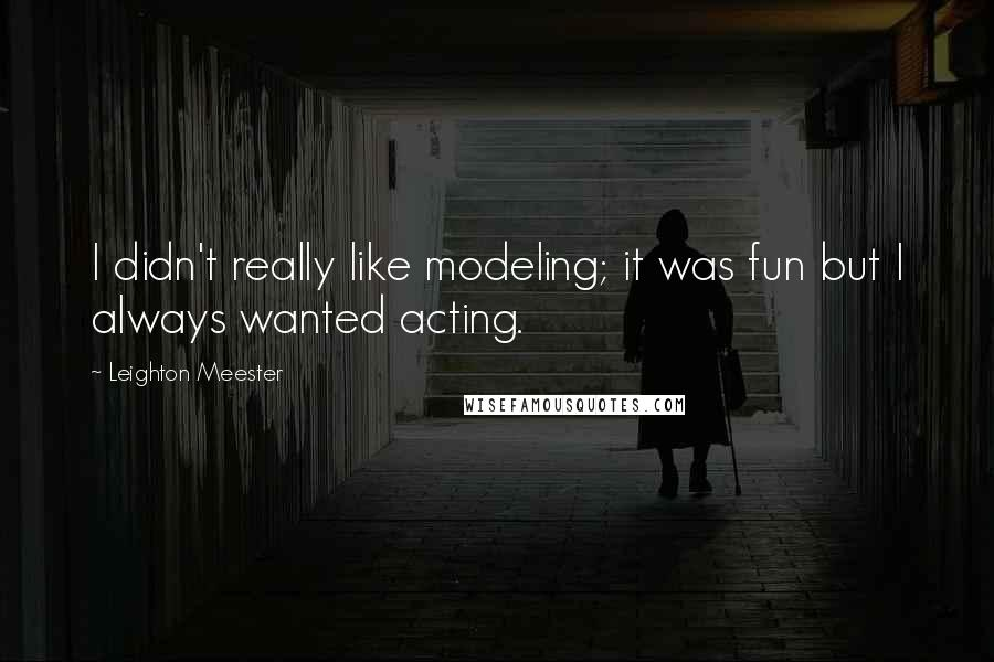Leighton Meester quotes: I didn't really like modeling; it was fun but I always wanted acting.