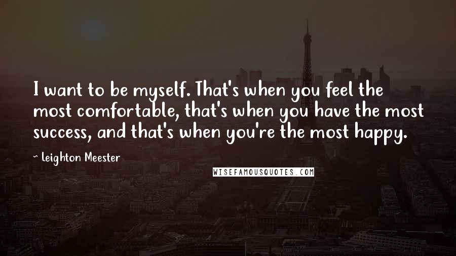 Leighton Meester quotes: I want to be myself. That's when you feel the most comfortable, that's when you have the most success, and that's when you're the most happy.