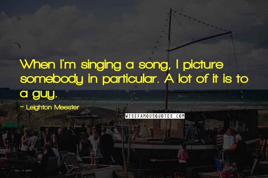 Leighton Meester quotes: When I'm singing a song, I picture somebody in particular. A lot of it is to a guy.
