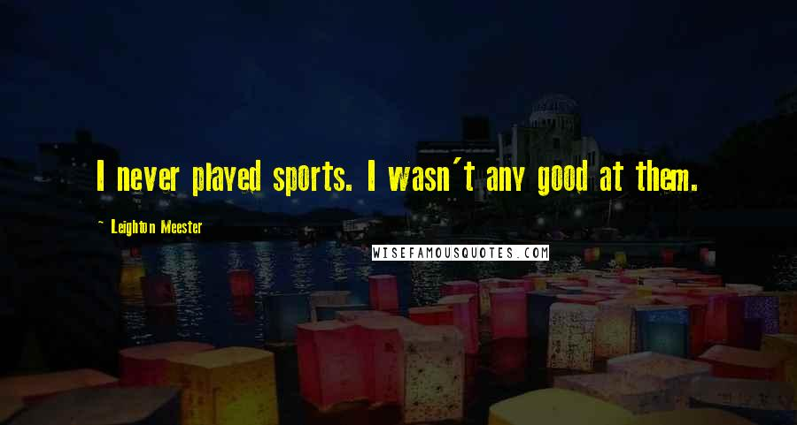 Leighton Meester quotes: I never played sports. I wasn't any good at them.