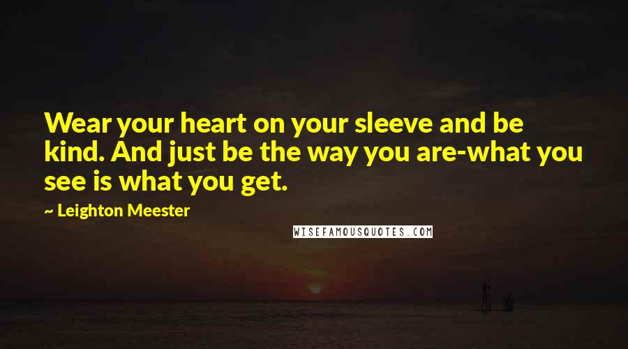 Leighton Meester quotes: Wear your heart on your sleeve and be kind. And just be the way you are-what you see is what you get.