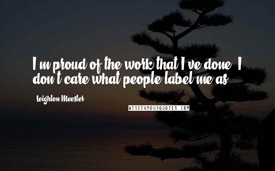 Leighton Meester quotes: I'm proud of the work that I've done. I don't care what people label me as.