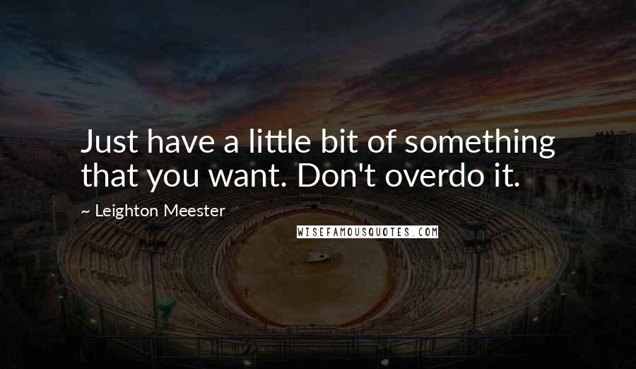 Leighton Meester quotes: Just have a little bit of something that you want. Don't overdo it.