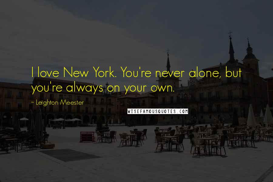 Leighton Meester quotes: I love New York. You're never alone, but you're always on your own.