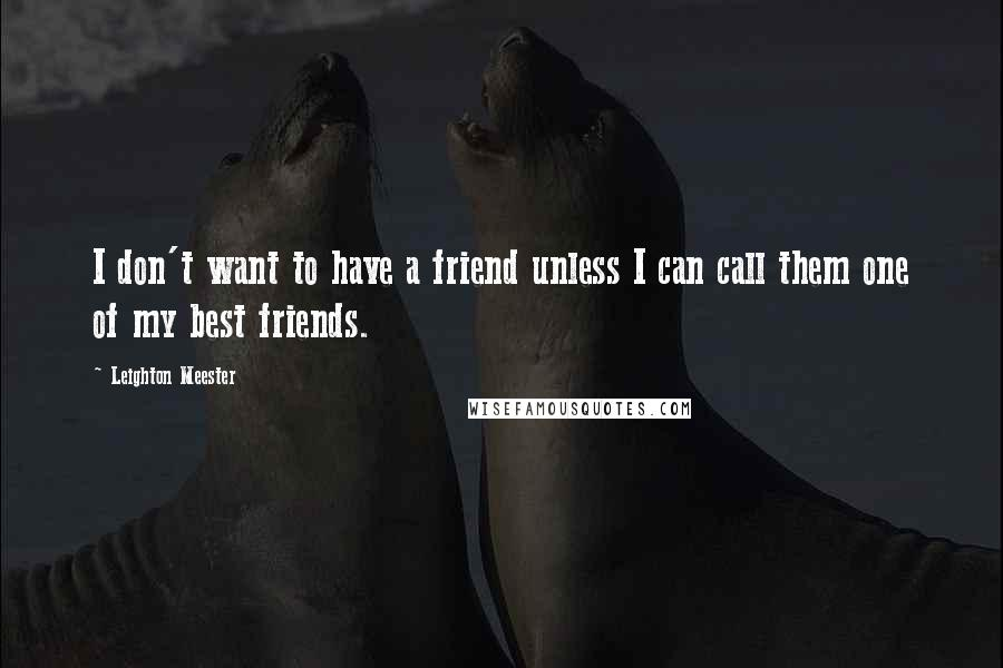 Leighton Meester quotes: I don't want to have a friend unless I can call them one of my best friends.