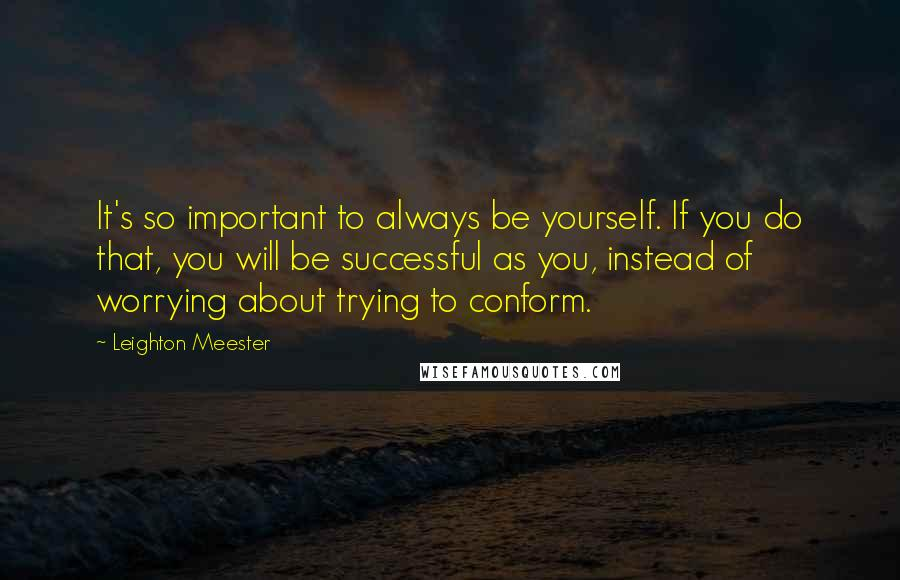 Leighton Meester quotes: It's so important to always be yourself. If you do that, you will be successful as you, instead of worrying about trying to conform.