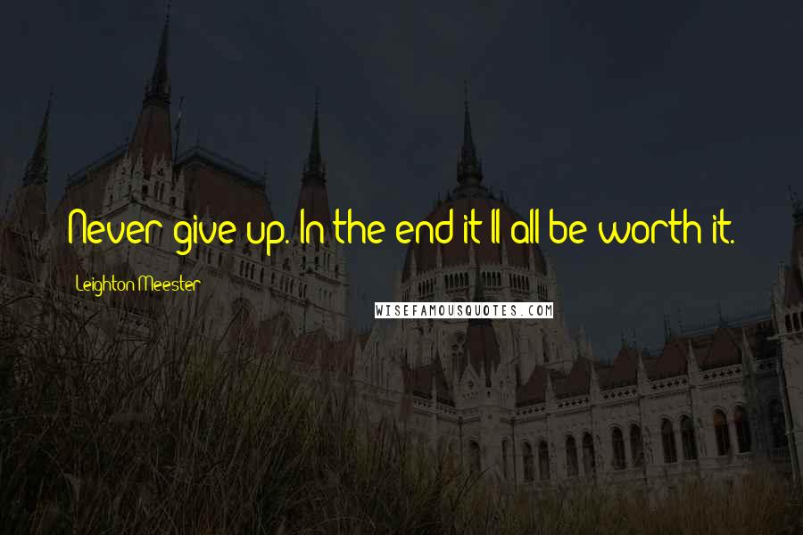 Leighton Meester quotes: Never give up. In the end it'll all be worth it.