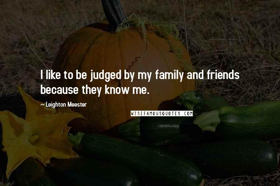 Leighton Meester quotes: I like to be judged by my family and friends because they know me.