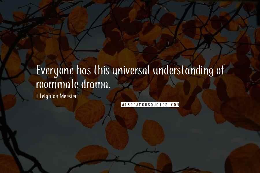 Leighton Meester quotes: Everyone has this universal understanding of roommate drama.