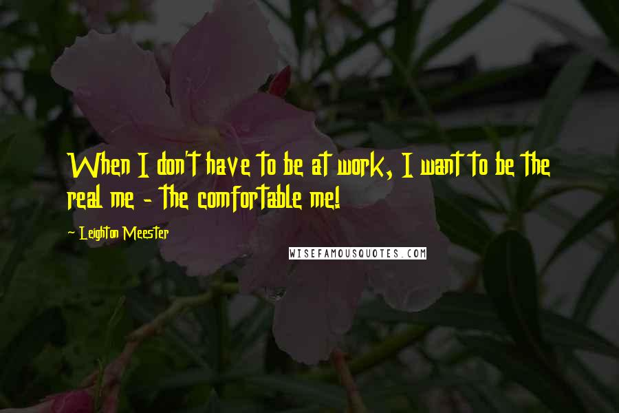 Leighton Meester quotes: When I don't have to be at work, I want to be the real me - the comfortable me!