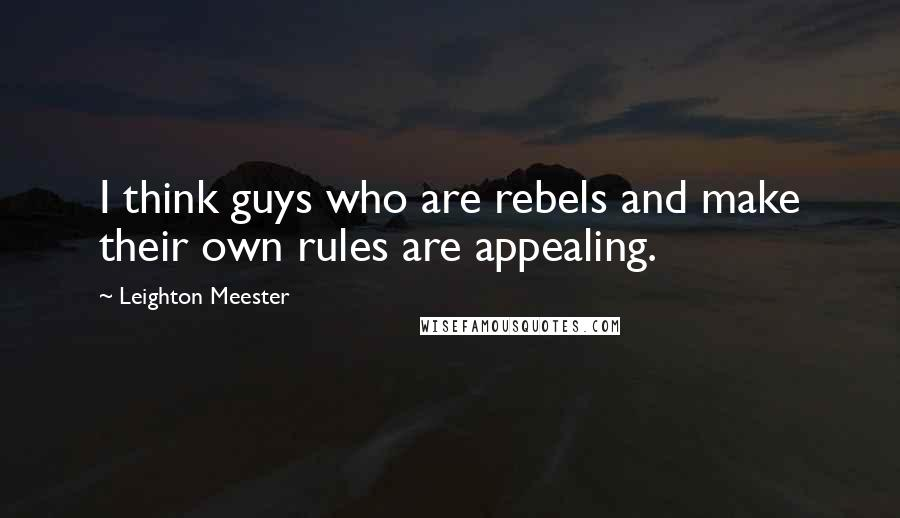 Leighton Meester quotes: I think guys who are rebels and make their own rules are appealing.