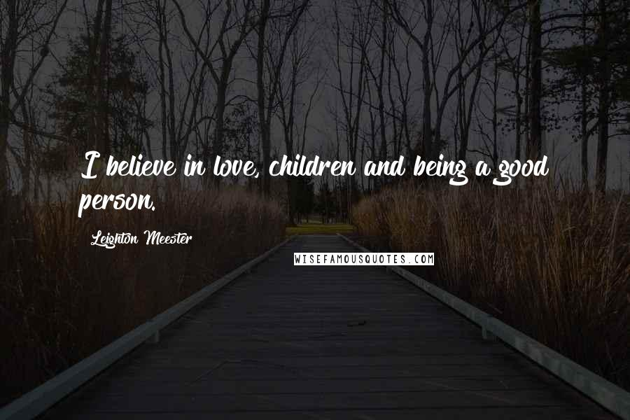 Leighton Meester quotes: I believe in love, children and being a good person.