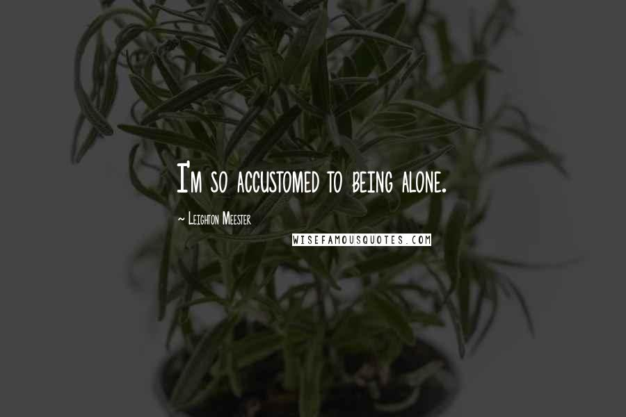 Leighton Meester quotes: I'm so accustomed to being alone.