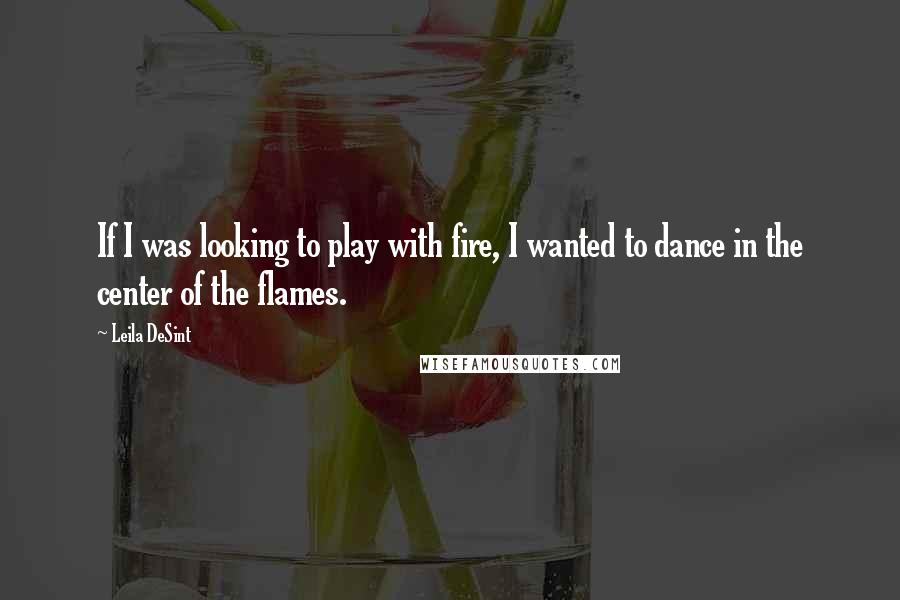 Leila DeSint quotes: If I was looking to play with fire, I wanted to dance in the center of the flames.